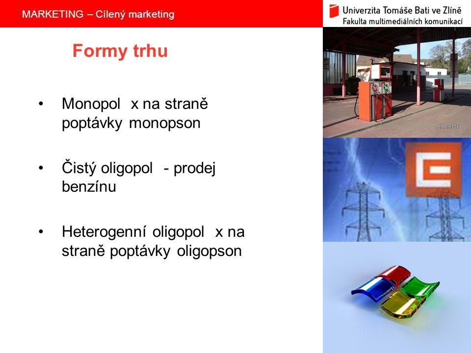 MARKETING – Cílený marketing 3 Formy trhu Monopol x na straně poptávky monopson Čistý oligopol - prodej benzínu Heterogenní oligopol x na straně poptávky oligopson