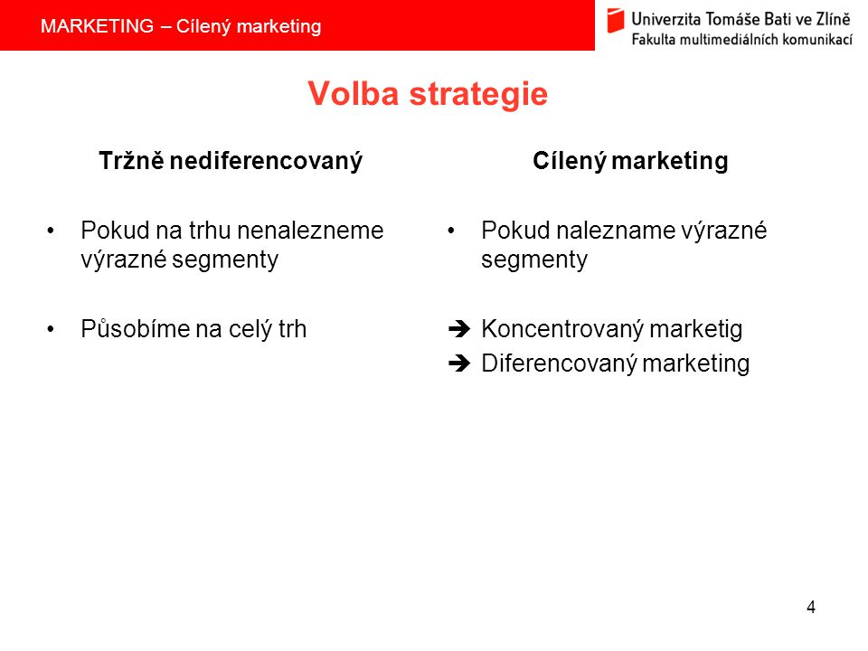 MARKETING – Cílený marketing 4 Volba strategie Tržně nediferencovaný Pokud na trhu nenalezneme výrazné segmenty Působíme na celý trh Cílený marketing Pokud nalezname výrazné segmenty  Koncentrovaný marketig  Diferencovaný marketing