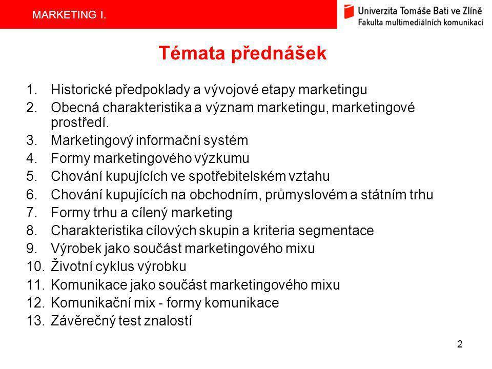MARKETING I. 2 Témata přednášek 1.Historické předpoklady a vývojové etapy marketingu 2.Obecná charakteristika a význam marketingu, marketingové prostř