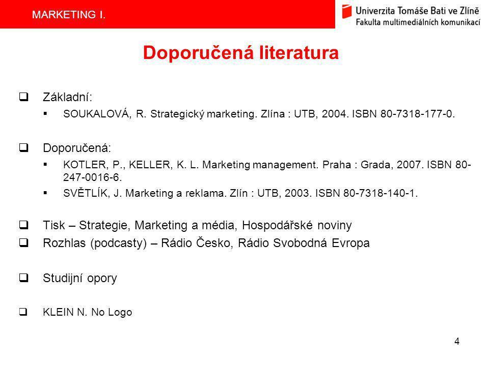 MARKETING I. 4 Doporučená literatura  Základní:  SOUKALOVÁ, R. Strategický marketing. Zlína : UTB, 2004. ISBN 80-7318-177-0.  Doporučená:  KOTLER,