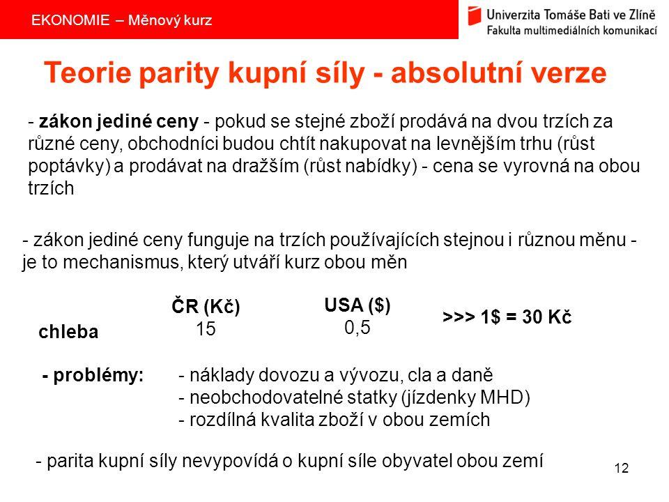 EKONOMIE – Měnový kurz 12 Teorie parity kupní síly - absolutní verze - zákon jediné ceny - pokud se stejné zboží prodává na dvou trzích za různé ceny,