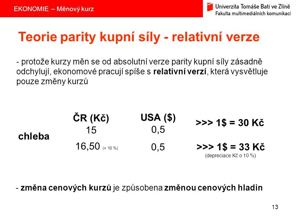 EKONOMIE – Měnový kurz 13 Teorie parity kupní síly - relativní verze - protože kurzy měn se od absolutní verze parity kupní síly zásadně odchylují, ek