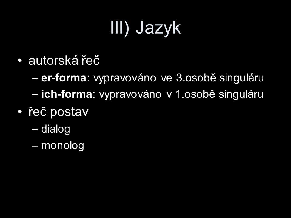 III) Jazyk autorská řeč –er-forma: vypravováno ve 3.osobě singuláru –ich-forma: vypravováno v 1.osobě singuláru řeč postav –dialog –monolog