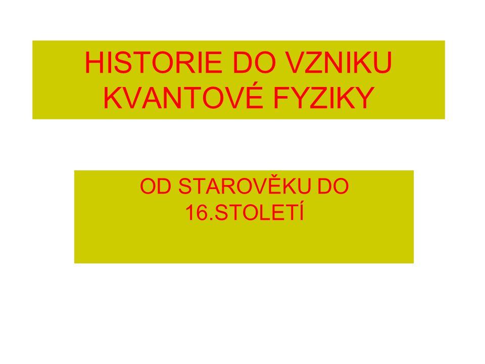 HISTORIE DO VZNIKU KVANTOVÉ FYZIKY OD STAROVĚKU DO 16.STOLETÍ