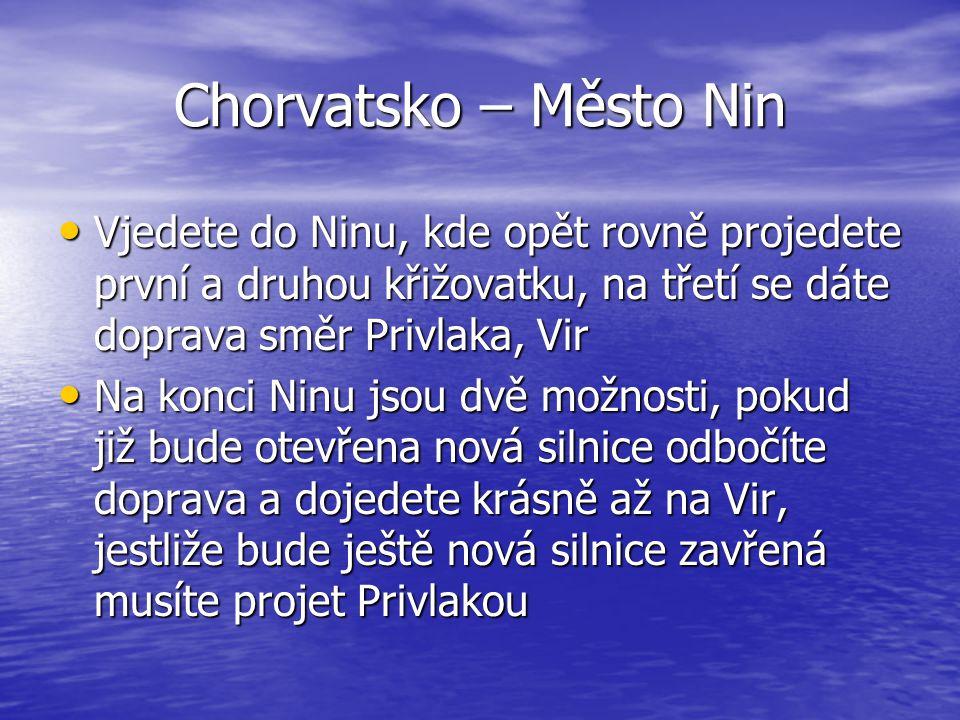 Chorvatsko – Město Nin Vjedete do Ninu, kde opět rovně projedete první a druhou křižovatku, na třetí se dáte doprava směr Privlaka, Vir Vjedete do Nin