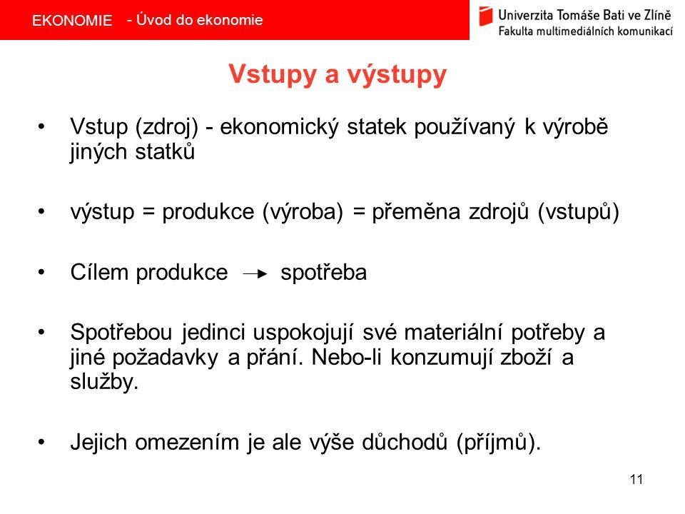 EKONOMIE 11 Vstupy a výstupy Vstup (zdroj) - ekonomický statek používaný k výrobě jiných statků výstup = produkce (výroba) = přeměna zdrojů (vstupů) C