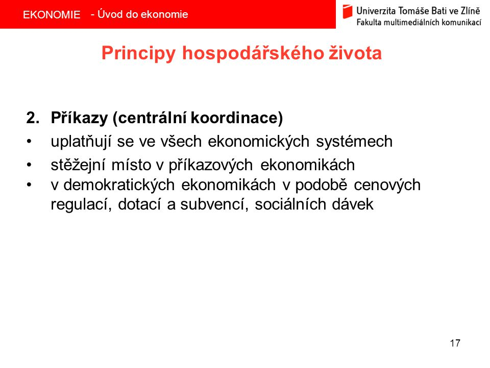 EKONOMIE 17 Principy hospodářského života 2.Příkazy (centrální koordinace) uplatňují se ve všech ekonomických systémech stěžejní místo v příkazových ekonomikách v demokratických ekonomikách v podobě cenových regulací, dotací a subvencí, sociálních dávek - Úvod do ekonomie