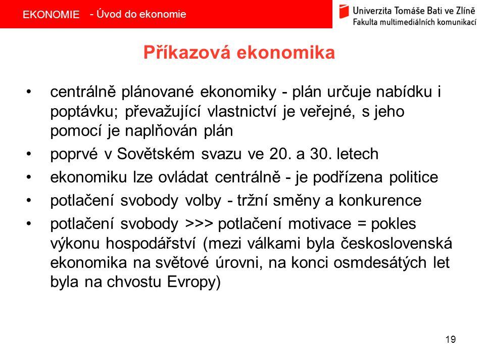 EKONOMIE 19 Příkazová ekonomika centrálně plánované ekonomiky - plán určuje nabídku i poptávku; převažující vlastnictví je veřejné, s jeho pomocí je n