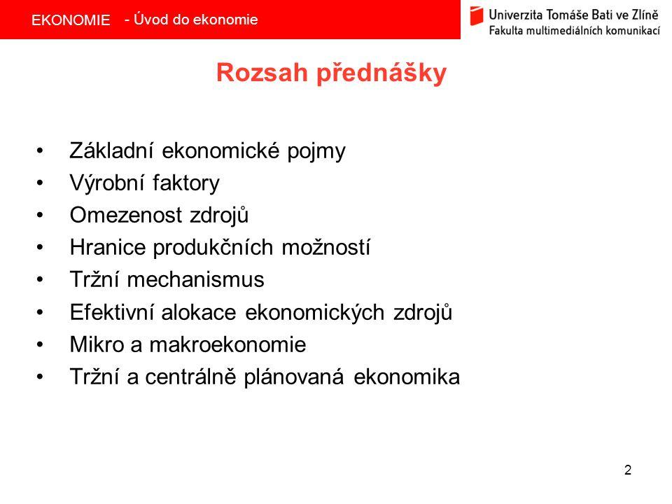 EKONOMIE 2 Rozsah přednášky Základní ekonomické pojmy Výrobní faktory Omezenost zdrojů Hranice produkčních možností Tržní mechanismus Efektivní alokac