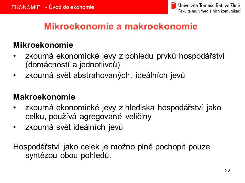 EKONOMIE 22 Mikroekonomie a makroekonomie Mikroekonomie zkoumá ekonomické jevy z pohledu prvků hospodářství (domácností a jednotlivců) zkoumá svět abs