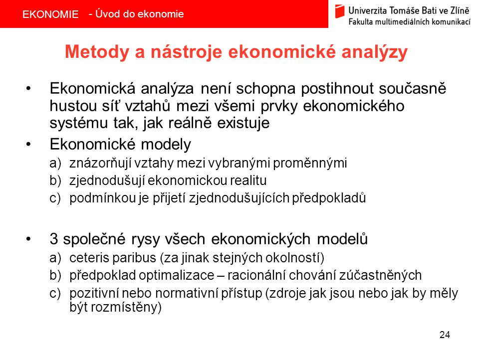 EKONOMIE 24 Metody a nástroje ekonomické analýzy Ekonomická analýza není schopna postihnout současně hustou síť vztahů mezi všemi prvky ekonomického systému tak, jak reálně existuje Ekonomické modely a)znázorňují vztahy mezi vybranými proměnnými b)zjednodušují ekonomickou realitu c)podmínkou je přijetí zjednodušujících předpokladů 3 společné rysy všech ekonomických modelů a)ceteris paribus (za jinak stejných okolností) b)předpoklad optimalizace – racionální chování zúčastněných c)pozitivní nebo normativní přístup (zdroje jak jsou nebo jak by měly být rozmístěny) - Úvod do ekonomie