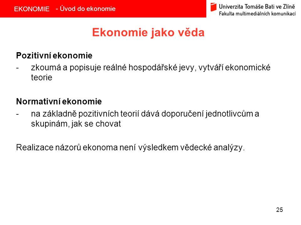 EKONOMIE 25 Ekonomie jako věda Pozitivní ekonomie -zkoumá a popisuje reálné hospodářské jevy, vytváří ekonomické teorie Normativní ekonomie -na základně pozitivních teorií dává doporučení jednotlivcům a skupinám, jak se chovat Realizace názorů ekonoma není výsledkem vědecké analýzy.