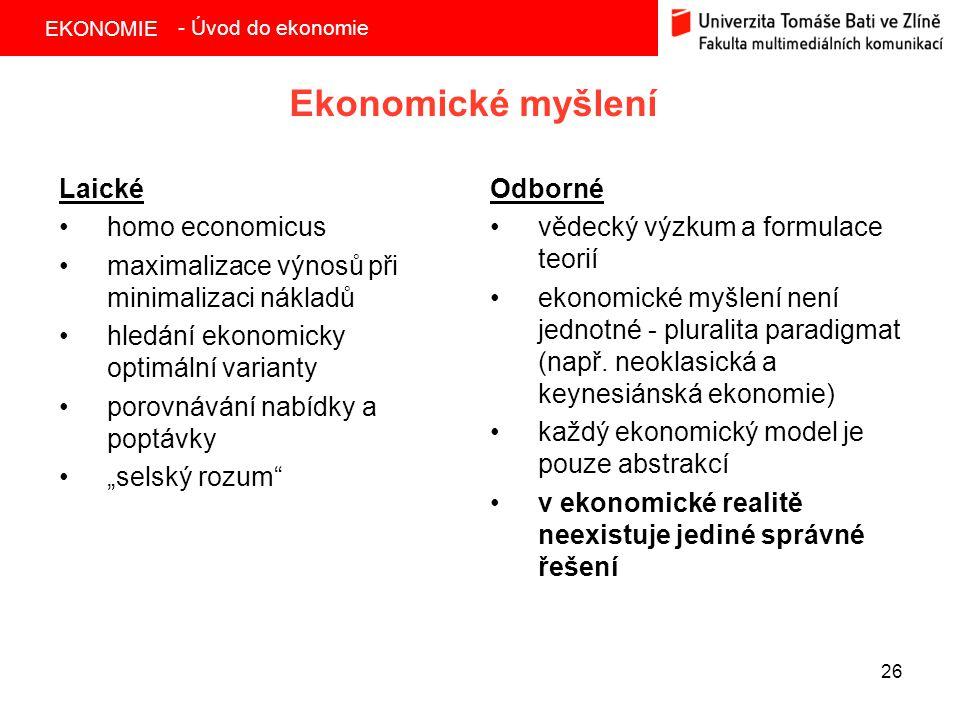 EKONOMIE 26 Ekonomické myšlení Odborné vědecký výzkum a formulace teorií ekonomické myšlení není jednotné - pluralita paradigmat (např. neoklasická a