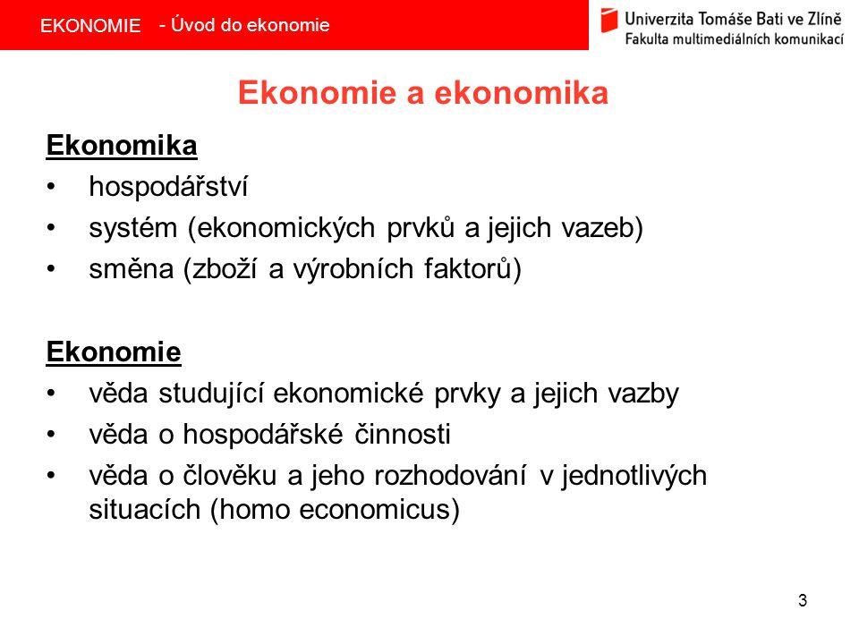 EKONOMIE 3 Ekonomie a ekonomika Ekonomika hospodářství systém (ekonomických prvků a jejich vazeb) směna (zboží a výrobních faktorů) Ekonomie věda studující ekonomické prvky a jejich vazby věda o hospodářské činnosti věda o člověku a jeho rozhodování v jednotlivých situacích (homo economicus) - Úvod do ekonomie
