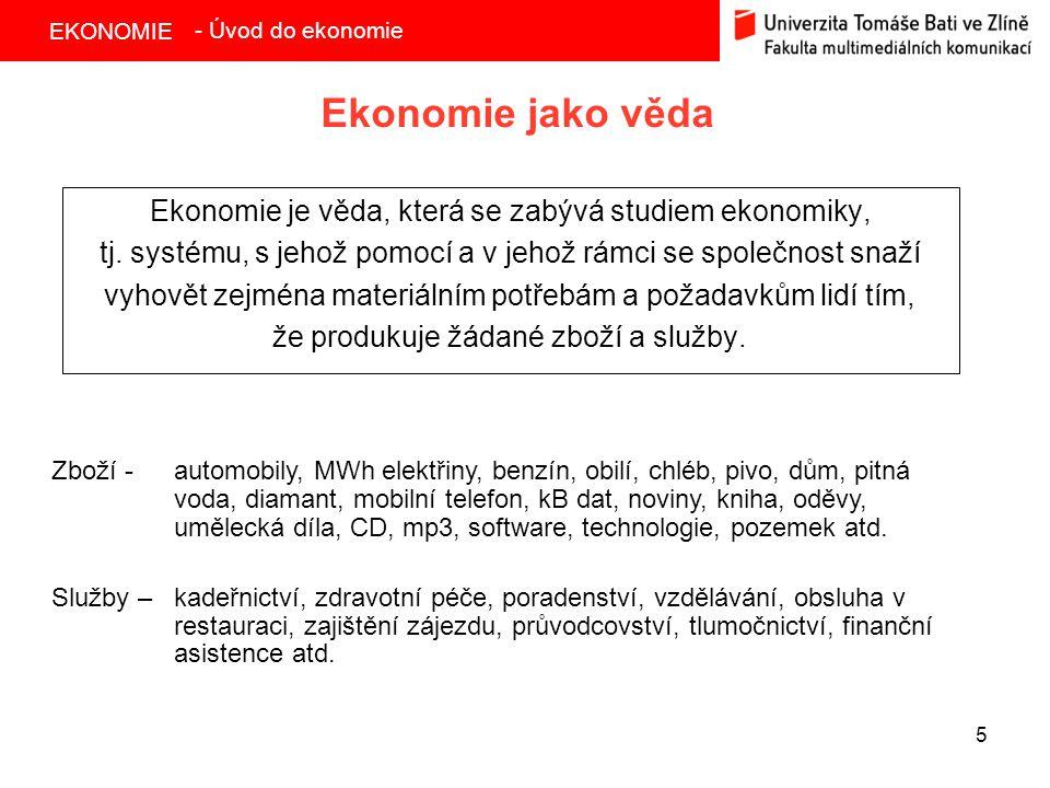 EKONOMIE 5 Ekonomie jako věda Ekonomie je věda, která se zabývá studiem ekonomiky, tj. systému, s jehož pomocí a v jehož rámci se společnost snaží vyh