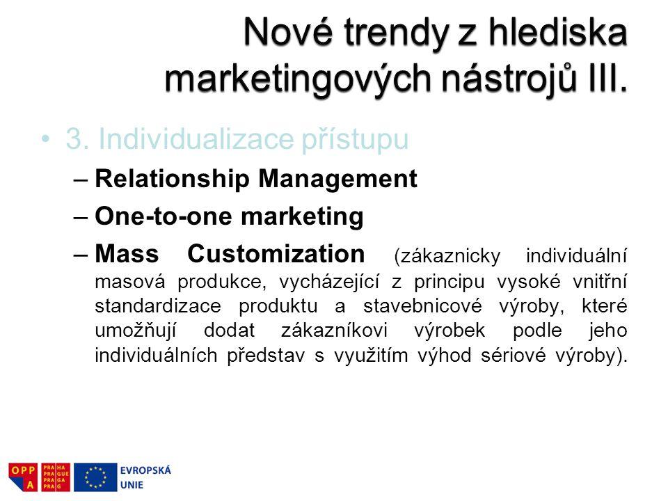 3. Individualizace přístupu –Relationship Management –One-to-one marketing –Mass Customization (zákaznicky individuální masová produkce, vycházející z