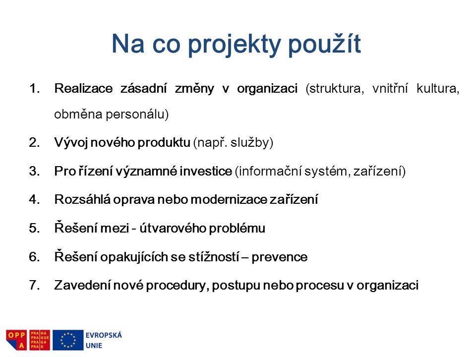 Na co projekty použít 1.Realizace zásadní změny v organizaci (struktura, vnitřní kultura, obměna personálu) 2.Vývoj nového produktu (např. služby) 3.P