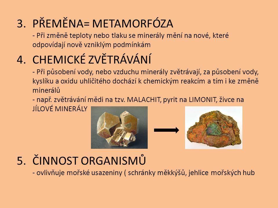 3.PŘEMĚNA= METAMORFÓZA - Při změně teploty nebo tlaku se minerály mění na nové, které odpovídají nově vzniklým podmínkám 4.CHEMICKÉ ZVĚTRÁVÁNÍ - Při p