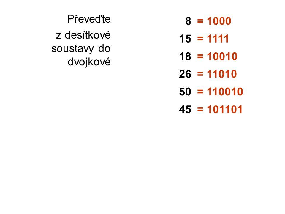 Převeďte z desítkové soustavy do dvojkové 8= 1000 15= 1111 18= 10010 26= 11010 50= 110010 45= 101101