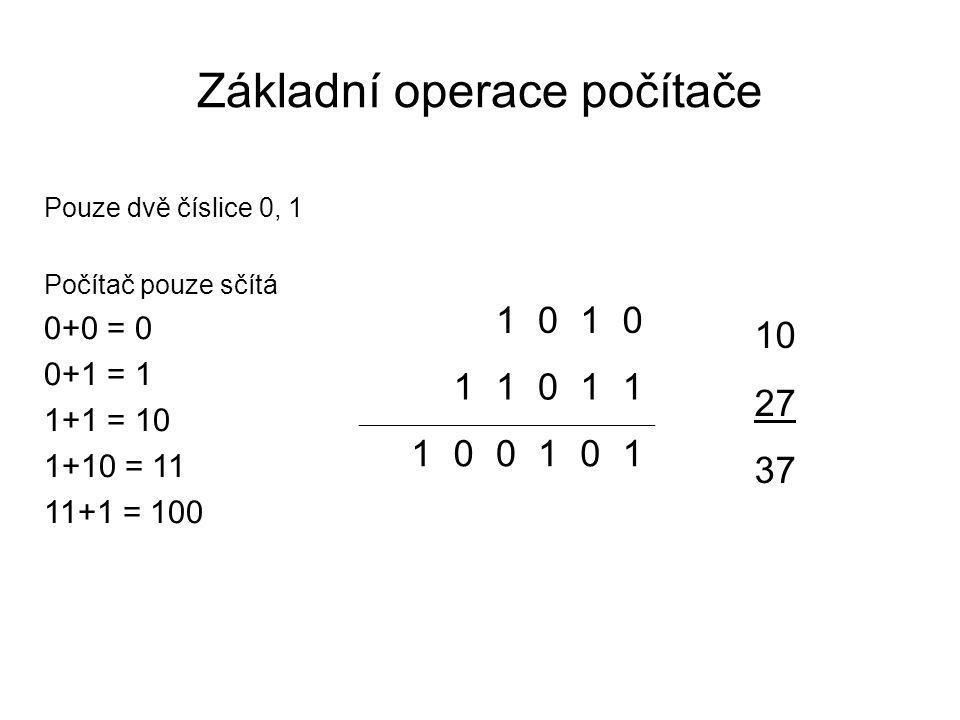 Základní operace počítače Pouze dvě číslice 0, 1 Počítač pouze sčítá 0+0 = 0 0+1 = 1 1+1 = 10 1+10 = 11 11+1 = 100 1010 11011 100101 10 27 37