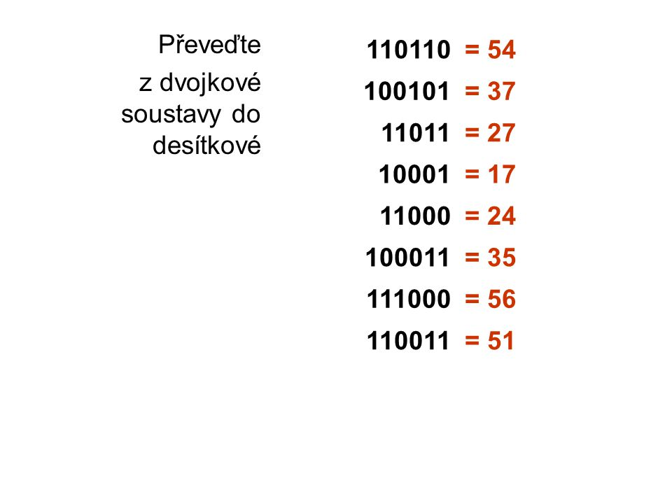 Převeďte z dvojkové soustavy do desítkové 110110= 54 100101= 37 11011= 27 10001= 17 11000= 24 100011= 35 111000= 56 110011= 51