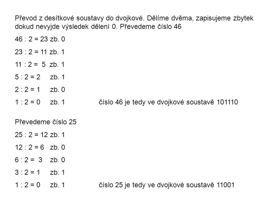 Převod z desítkové soustavy do dvojkové. Dělíme dvěma, zapisujeme zbytek dokud nevyjde výsledek dělení 0. Převedeme číslo 46 46 : 2 = 23 zb. 0 23 : 2