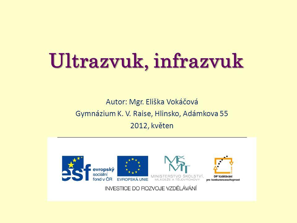Ultrazvuk, infrazvuk Autor: Mgr. Eliška Vokáčová Gymnázium K. V. Raise, Hlinsko, Adámkova 55 2012, květen