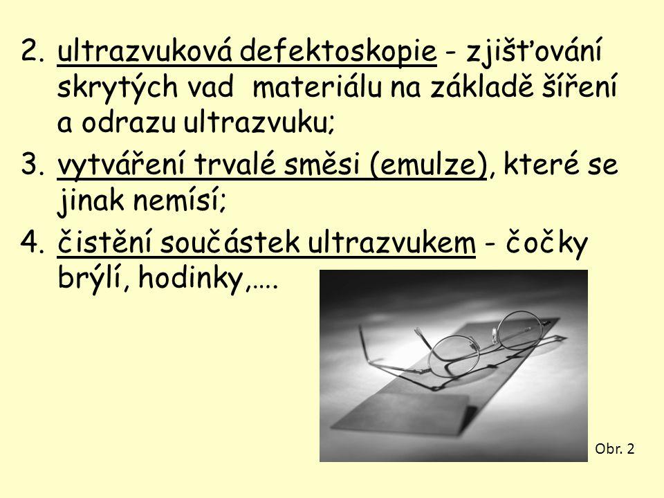 2.ultrazvuková defektoskopie - zjišťování skrytých vad materiálu na základě šíření a odrazu ultrazvuku; 3.vytváření trvalé směsi (emulze), které se ji