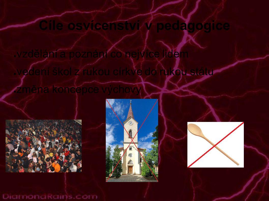 Cíle osvícenství v pedagogice ● vzdělání a poznání co nejvíce lidem ● vedení škol z rukou církve do rukou státu ● změna koncepce výchovy