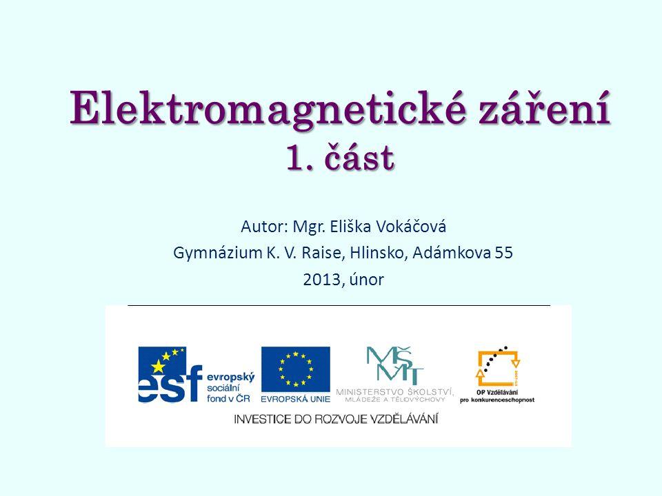 Elektromagnetické záření 1. část Autor: Mgr. Eliška Vokáčová Gymnázium K. V. Raise, Hlinsko, Adámkova 55 2013, únor