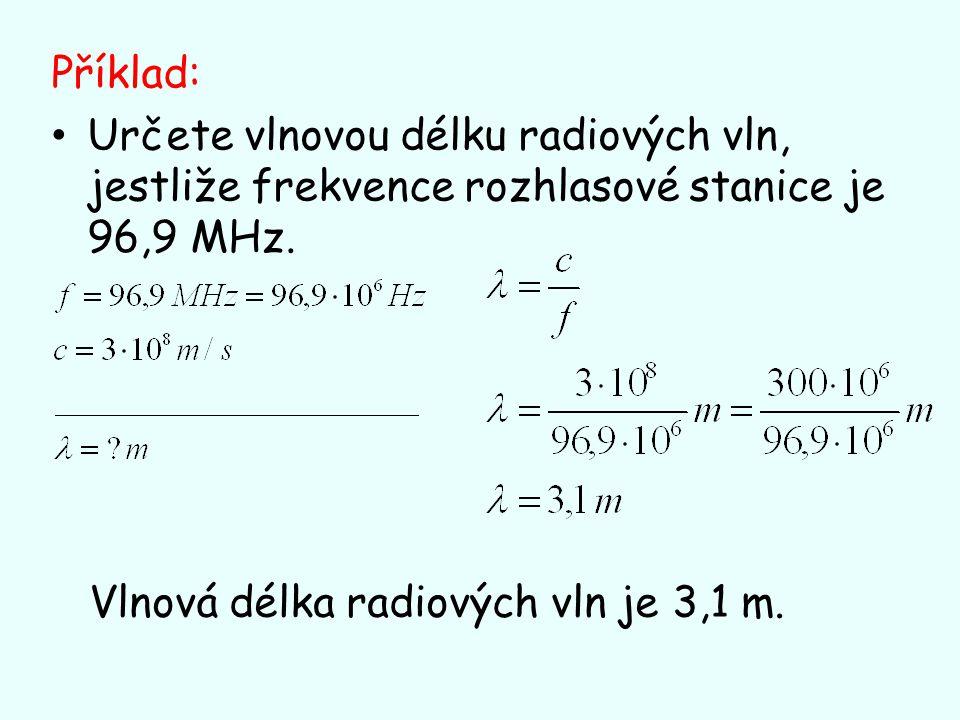 Příklad: Určete vlnovou délku radiových vln, jestliže frekvence rozhlasové stanice je 96,9 MHz. Vlnová délka radiových vln je 3,1 m.