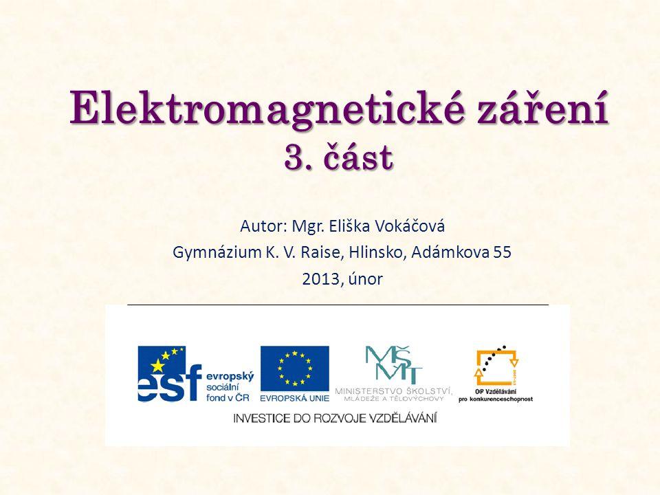 Elektromagnetické záření 3. část Autor: Mgr. Eliška Vokáčová Gymnázium K.