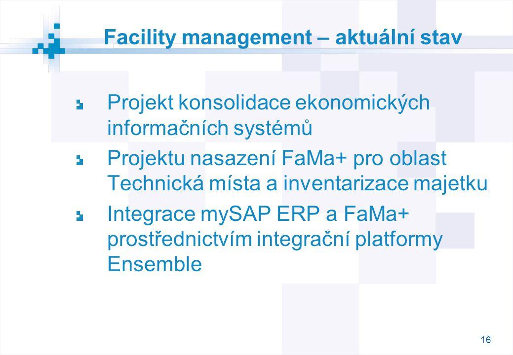16 Facility management – aktuální stav Projekt konsolidace ekonomických informačních systémů Projektu nasazení FaMa+ pro oblast Technická místa a inventarizace majetku Integrace mySAP ERP a FaMa+ prostřednictvím integrační platformy Ensemble