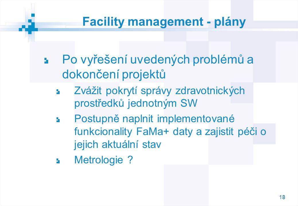 18 Facility management - plány Po vyřešení uvedených problémů a dokončení projektů Zvážit pokrytí správy zdravotnických prostředků jednotným SW Postupně naplnit implementované funkcionality FaMa+ daty a zajistit péči o jejich aktuální stav Metrologie ?
