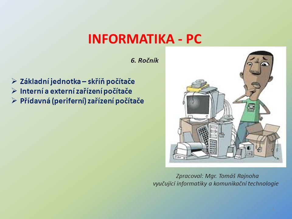 INFORMATIKA - PC 6. Ročník  Základní jednotka – skříň počítače  Interní a externí zařízení počítače  Přídavná (periferní) zařízení počítače Zpracov