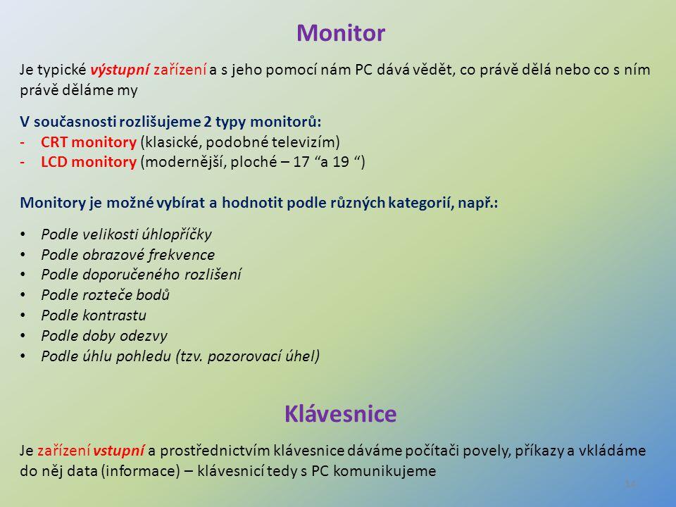 14 Monitor Je typické výstupní zařízení a s jeho pomocí nám PC dává vědět, co právě dělá nebo co s ním právě děláme my V současnosti rozlišujeme 2 typ