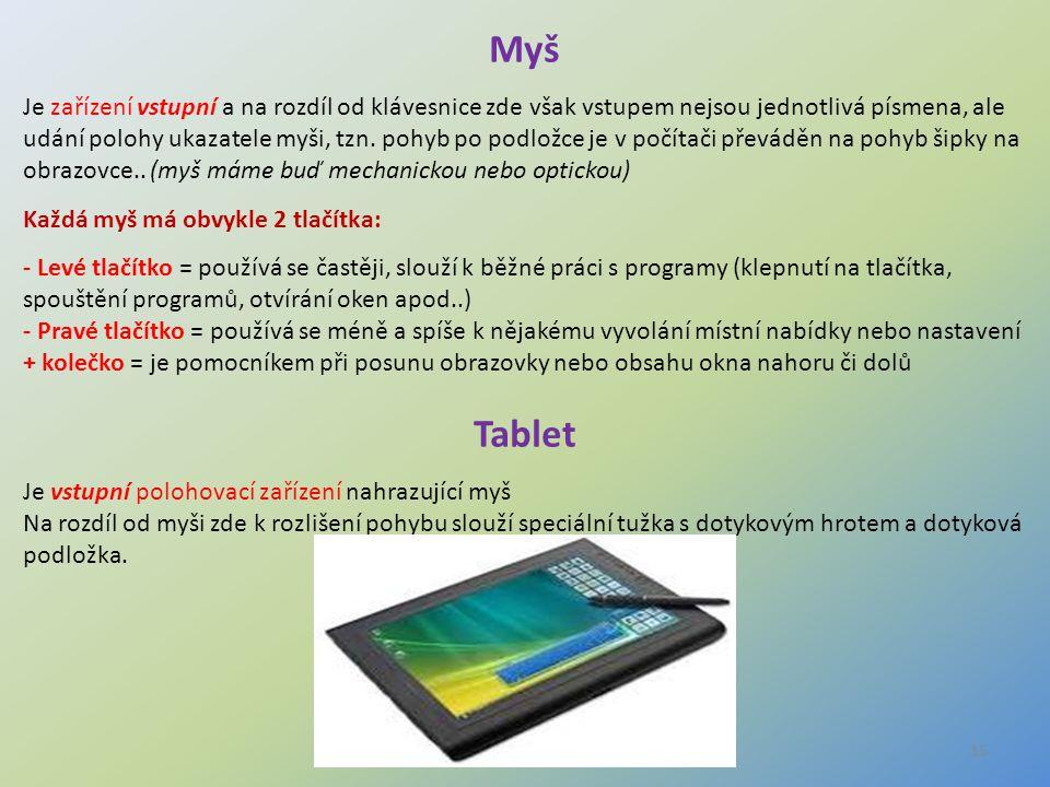 15 Myš Je zařízení vstupní a na rozdíl od klávesnice zde však vstupem nejsou jednotlivá písmena, ale udání polohy ukazatele myši, tzn. pohyb po podlož