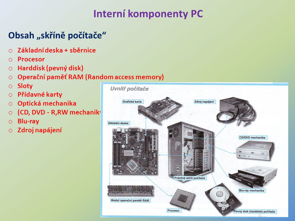 """3 Interní komponenty PC Obsah """"skříně počítače"""" o Základní deska + sběrnice o Procesor o Harddisk (pevný disk) o Operační paměť RAM (Random access mem"""