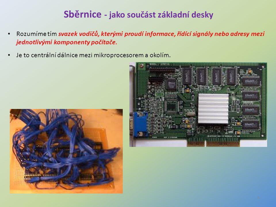 6 Sběrnice - jako součást základní desky Rozumíme tím svazek vodičů, kterými proudí informace, řídící signály nebo adresy mezi jednotlivými komponenty