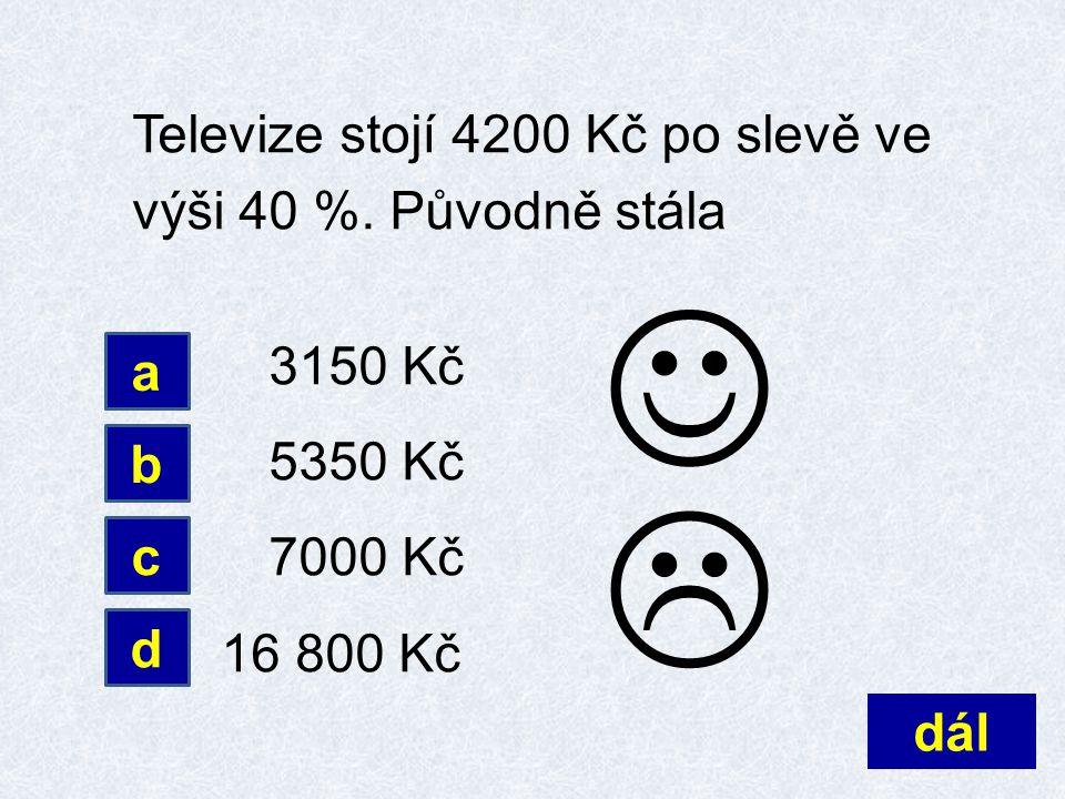 Televize stojí 4200 Kč po slevě ve výši 40 %. Původně stála 3150 Kč 5350 Kč 7000 Kč 16 800 Kč dál d a b c 
