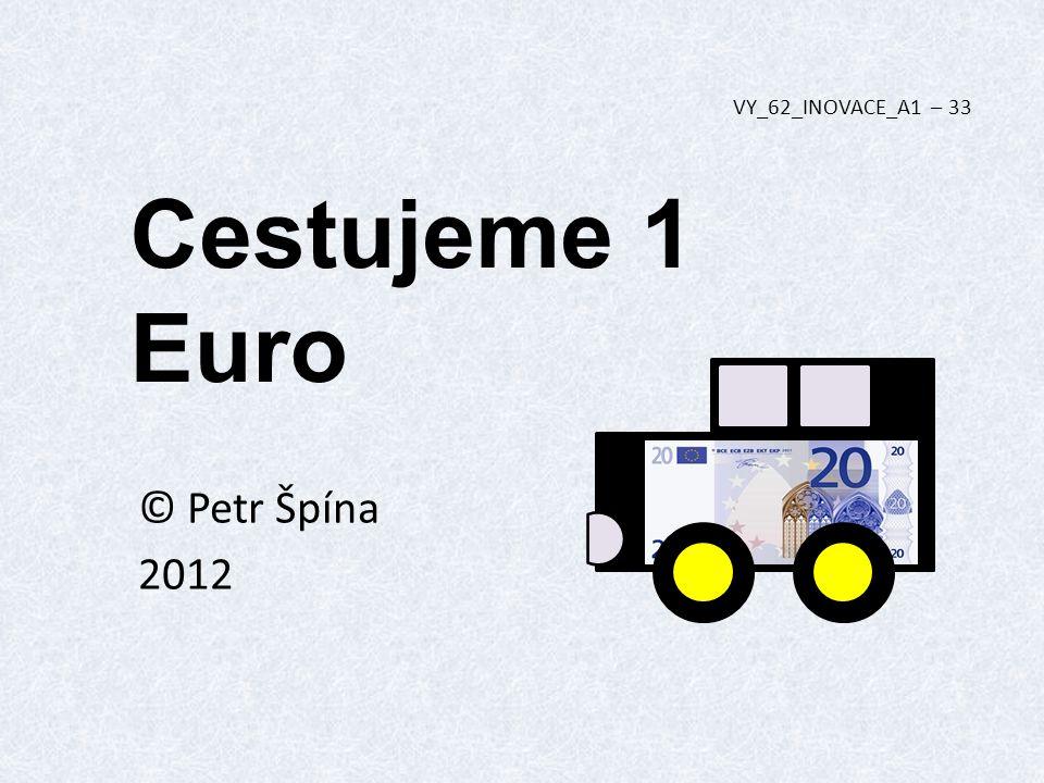 Cestujeme 1 Euro © Petr Špína 2012 VY_62_INOVACE_A1 – 33