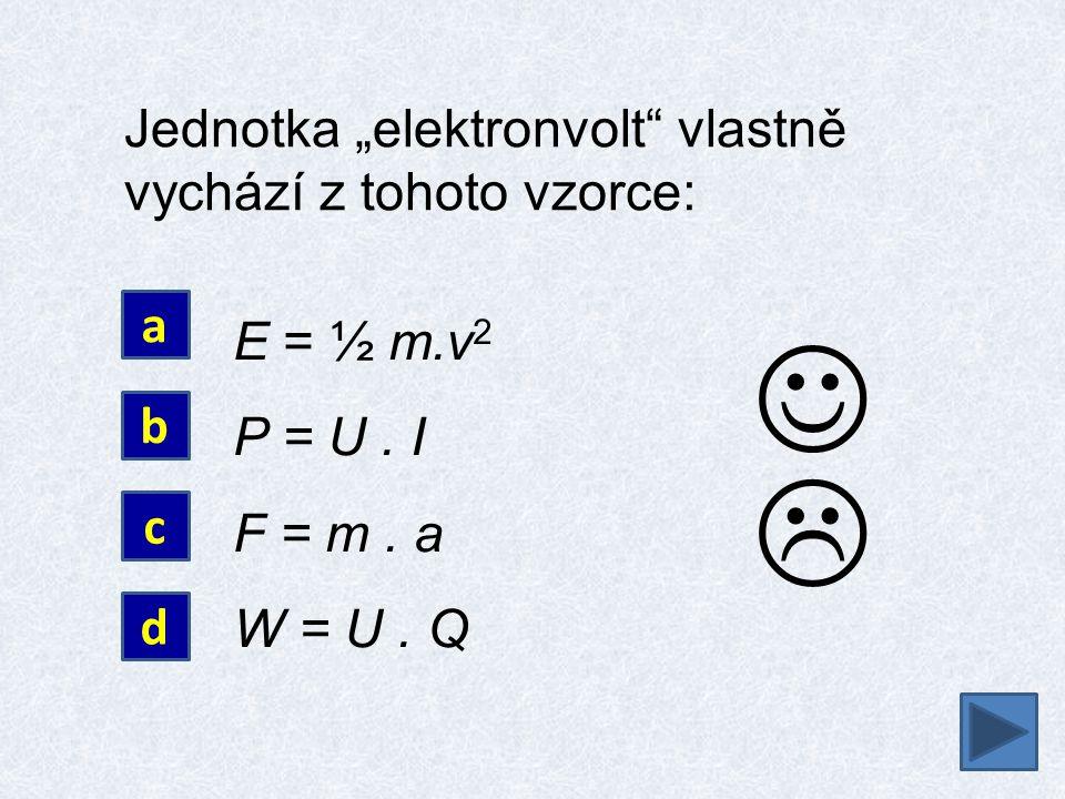 """ Jednotka """"elektronvolt"""" vlastně vychází z tohoto vzorce: E = ½ m.v 2 P = U. I F = m. a W = U. Q a b c d"""