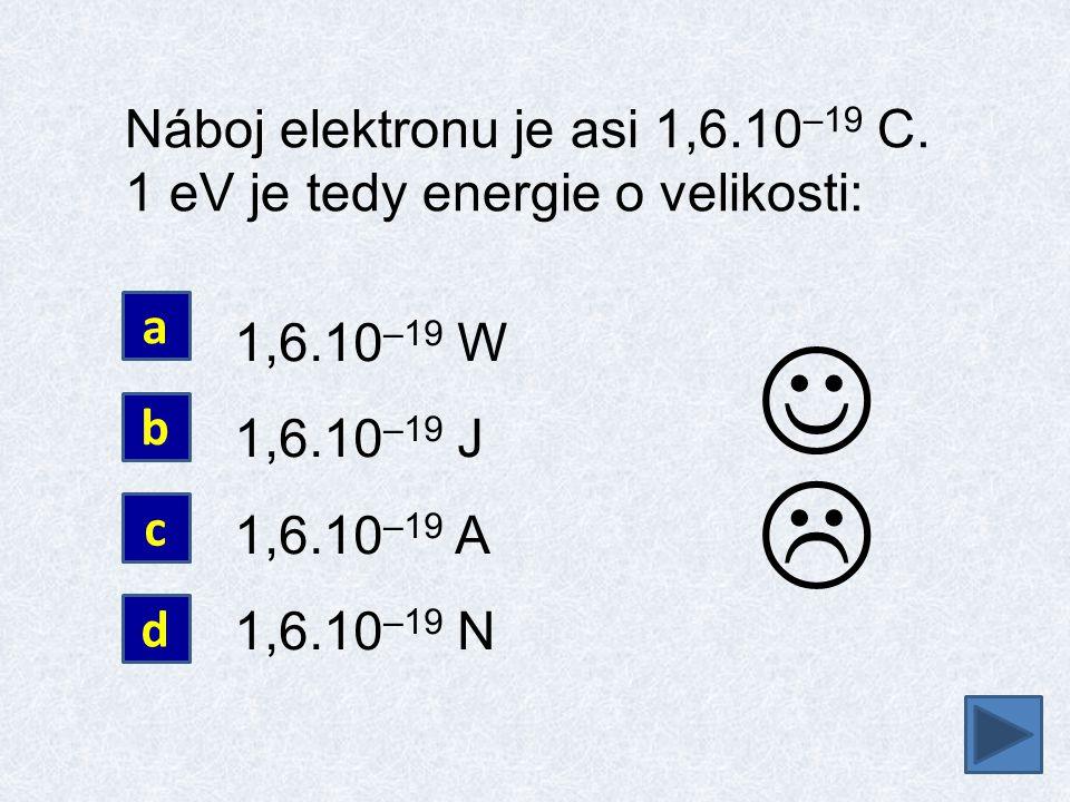  Náboj elektronu je asi 1,6.10 –19 C. 1 eV je tedy energie o velikosti: 1,6.10 –19 W 1,6.10 –19 J 1,6.10 –19 A 1,6.10 –19 N a b c d