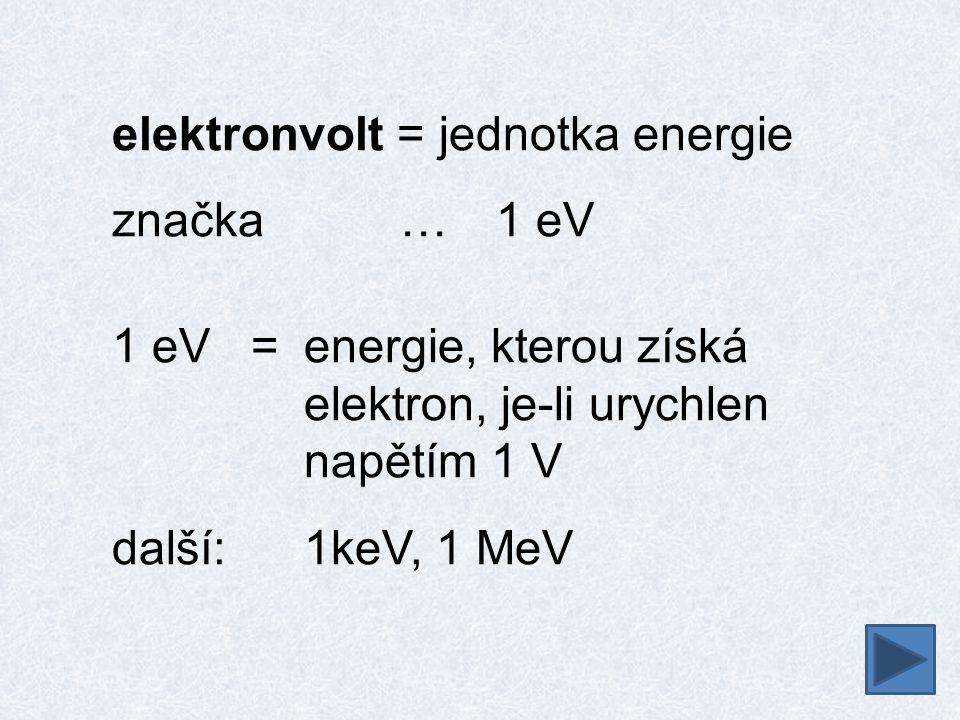 elektronvolt = jednotka energie značka…1 eV 1 eV =energie, kterou získá elektron, je-li urychlen napětím 1 V další:1keV, 1 MeV