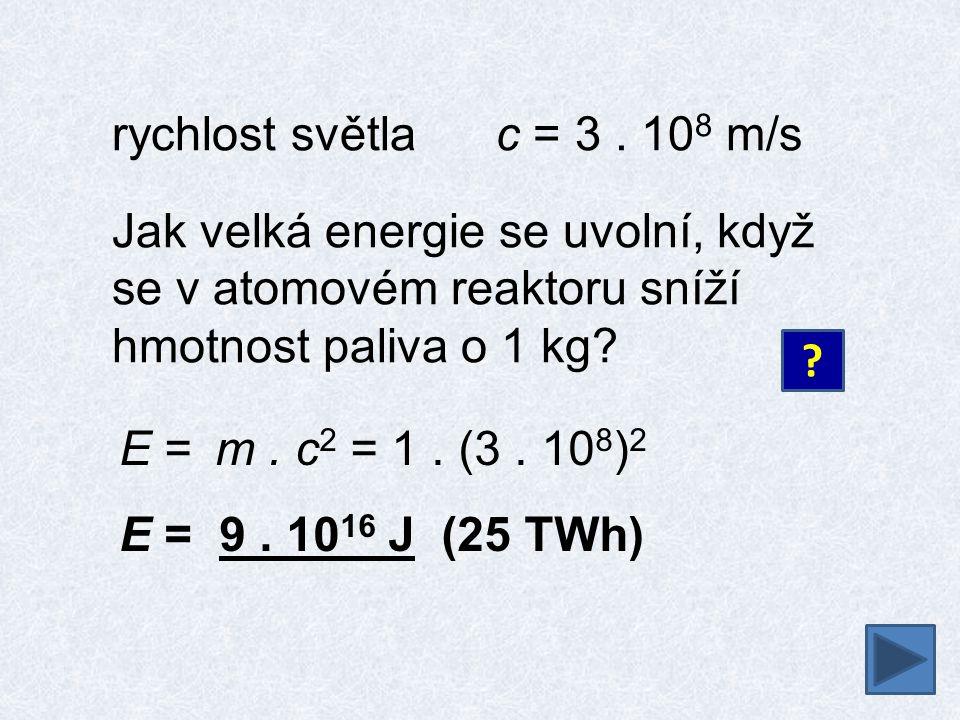 rychlost světlac = 3. 10 8 m/s Jak velká energie se uvolní, když se v atomovém reaktoru sníží hmotnost paliva o 1 kg? ? E = m. c 2 = 1. (3. 10 8 ) 2 E