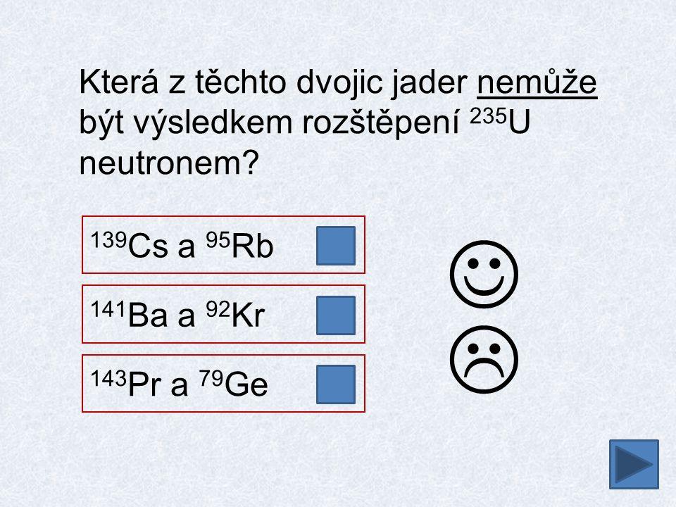  Která z těchto dvojic jader nemůže být výsledkem rozštěpení 235 U neutronem? 141 Ba a 92 Kr 139 Cs a 95 Rb 143 Pr a 79 Ge