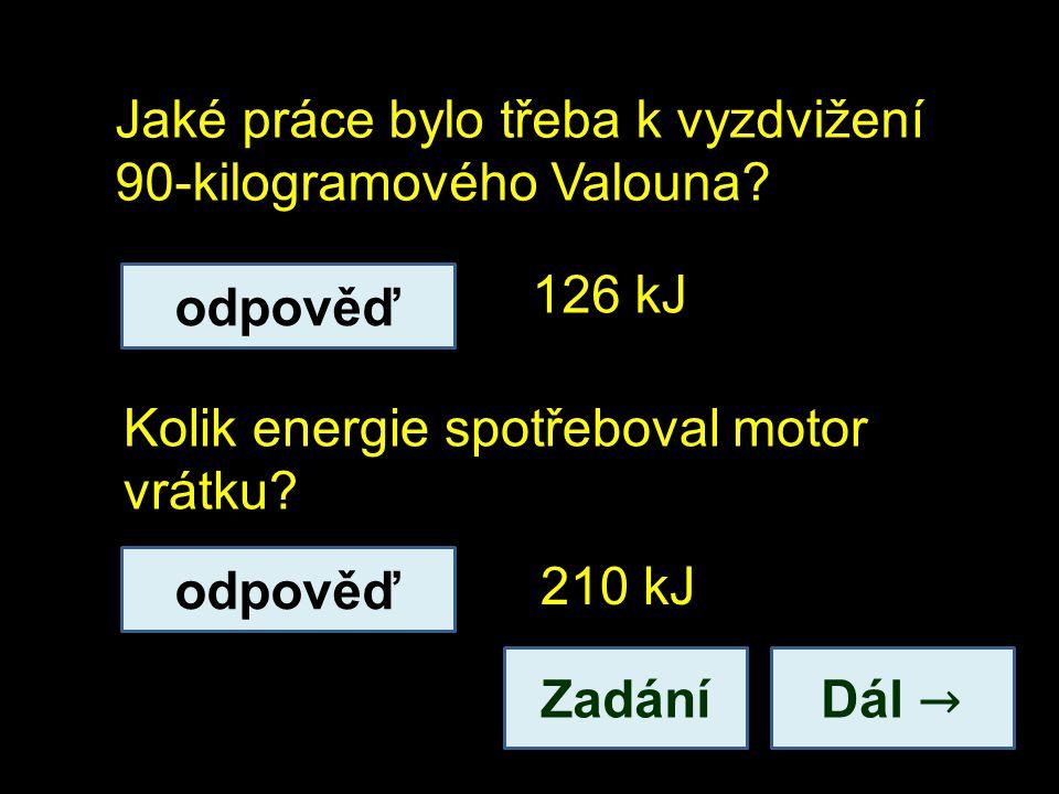 Jaké práce bylo třeba k vyzdvižení 90-kilogramového Valouna? Dál → Kolik energie spotřeboval motor vrátku? 126 kJ 210 kJ odpověď Zadání