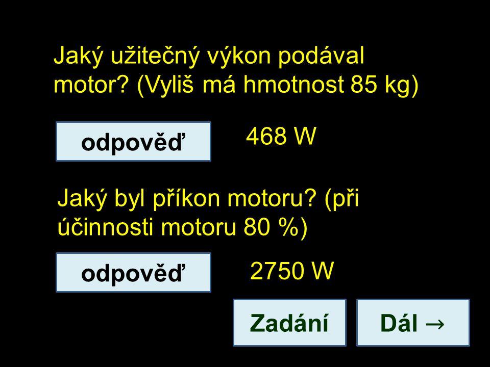 Jaký užitečný výkon podával motor? (Vyliš má hmotnost 85 kg) Dál → Jaký byl příkon motoru? (při účinnosti motoru 80 %) 468 W 2750 W odpověď Zadání