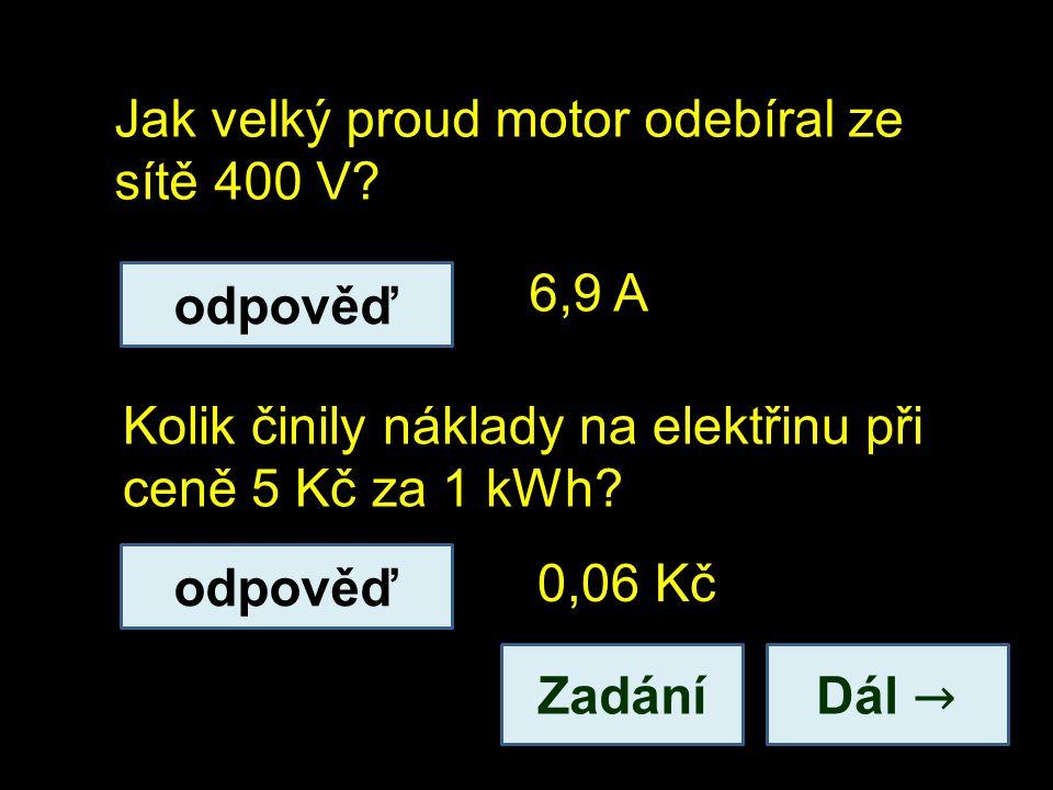 Jak velký proud motor odebíral ze sítě 400 V? Dál → Kolik činily náklady na elektřinu při ceně 5 Kč za 1 kWh? 6,9 A 0,06 Kč odpověď Zadání