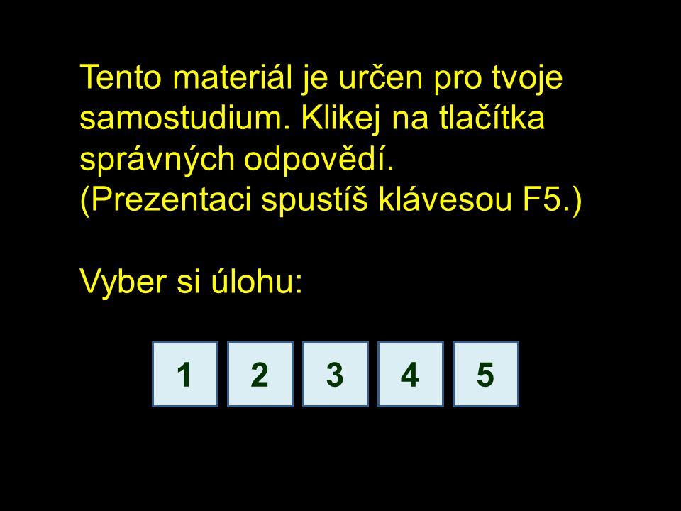 1234 Tento materiál je určen pro tvoje samostudium. Klikej na tlačítka správných odpovědí. (Prezentaci spustíš klávesou F5.) Vyber si úlohu: 5